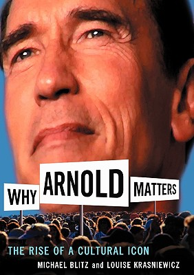 Why Arnold Matters: The Rise Of A Cultural Icon, Blitz, Michael; Krasniewicz, Louise