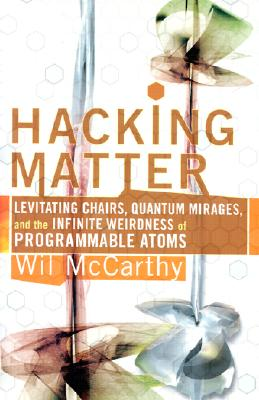 Hacking Matter: Invisble Clothes, Levitating Chairs, And The Ultimate Killer App, Wil McCarthy
