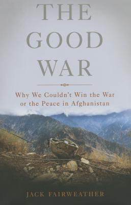 Image for The Good War: Why We Couldnt Win the War or the Peace in Afghanistan