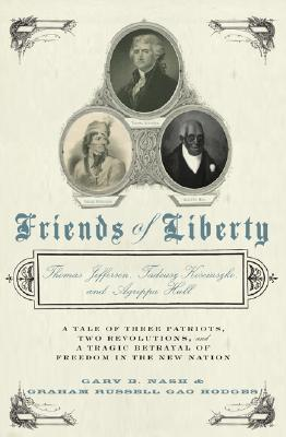Friends of Liberty: A Tale of Three Patriots, Two Revolutions, and the Betrayal that Divided a Nation: Thomas Jefferson, Thaddeus Kosciuszko, and Agrippa Hull, Nash, Gary; Hodges, Graham Russell Gao