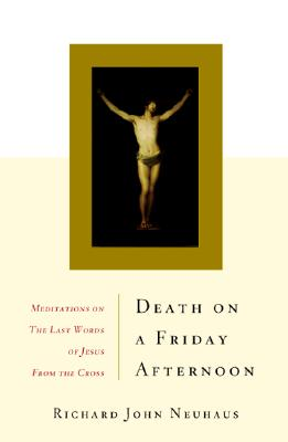 Death on a Friday Afternoon: Meditations on the Last Words of Jesus from the Cross, RICHARD JOHN NEUHAUS