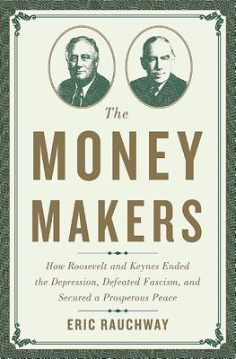 Image for The Money Makers: How Roosevelt and Keynes Ended the Depression, Defeated Fascism, and Secured a Prosperous Peace