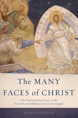 The Many Faces of Christ: The Thousand-Year Story of the Survival and Influence of the Lost Gospels, Philip Jenkins