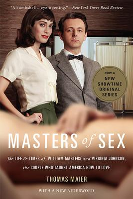 Masters of Sex: The Life and Times of William Masters and Virginia Johnson, the Couple Who Taught America How to Love, Maier, Thomas