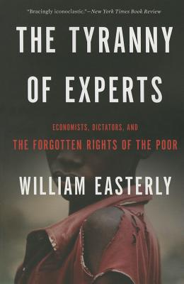 Image for The Tyranny of Experts: Economists, Dictators, and the Forgotten Rights of the Poor