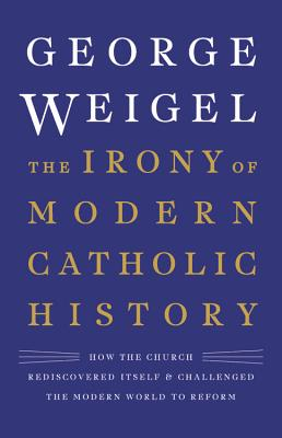 Image for The Irony of Modern Catholic History: How the Church Rediscovered Itself and Challenged the Modern World to Reform