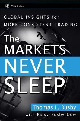 The Markets Never Sleep: Global Insights for More Consistent Trading, Busby, Thomas L.