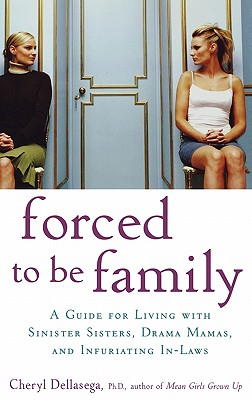 Forced to Be Family: A Guide for Living with Sinister Sisters, Drama Mamas, and Infuriating In-Laws, Dellasega PhD, Cheryl