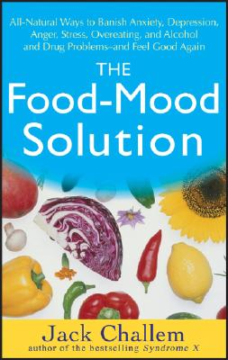 The Food-Mood Solution: All-Natural Ways to Banish Anxiety, Depression, Anger, Stress, Overeating, and Alcohol and Drug Problems--and Feel Good Again, Jack Challem