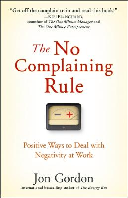 Image for NO COMPLAINING RULE, THE POSITIVE WAYS TO DEAL WITH NEGATIVITY AT WORK