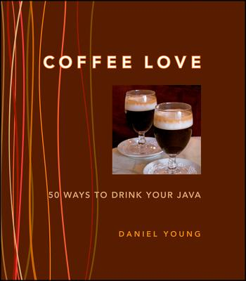 """Coffee Love: 50 Ways to Drink Your Java, """"Young, Daniel"""""""