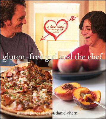 """Gluten-Free Girl and the Chef: A Love Story with 100 Tempting Recipes, """"Shauna James Ahern, Daniel Ahe"""""""