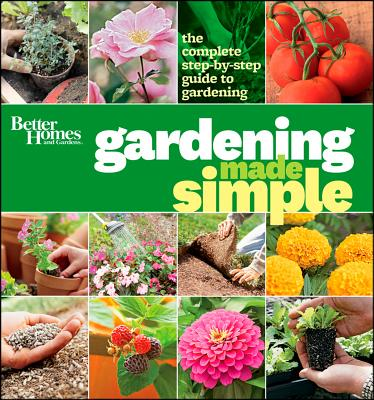 Better Homes and Gardens Gardening Made Simple: The Complete Step-by-Step Guide to Gardening, Better Homes and Gardens