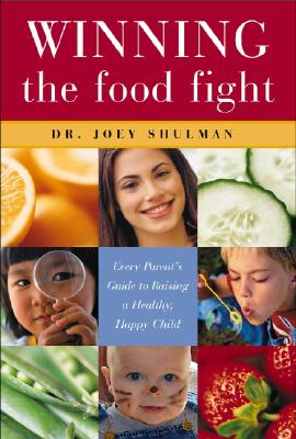 Winning the Food Fight: Every Parent's Guide to Raising a Healthy, Happy Child, Shulman, Dr. Joey