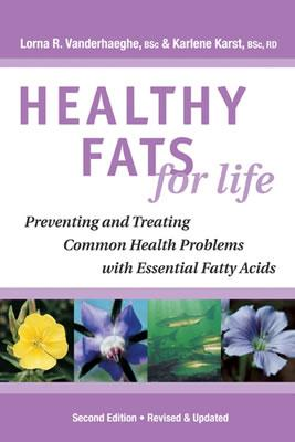 Healthy Fats for Life: Preventing and Treating Common Health Problems with Essential Fatty Acids, Lorna R. Vanderhaeghe; Karlene Karst