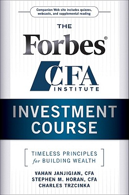 The Forbes / CFA Institute Investment Course: Timeless Principles for Building Wealth, Janjigian, Vahan; Horan, Stephen M.; Trzcinka, Charles