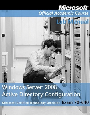 Microsoft Official Course Lab Manual Window Server 2008 Active Directory Configuration Exam 70-640, Microsoft (Editor)