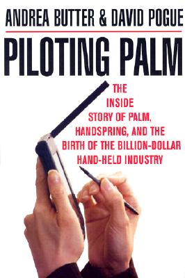 Piloting Palm: The Inside Story of Palm, Handspring and the Birth of the Billion Dollar Handheld Industry, Andrea Butter; David Pogue