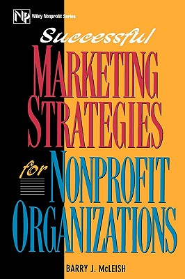 Successful Marketing Strategies For Nonprofit Organizations (Wiley Nonprofit Law, Finance and Management Series), McLeish, Barry J.