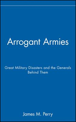 Image for Arrogant Armies: Great Military Disasters and the Generals Behind Them