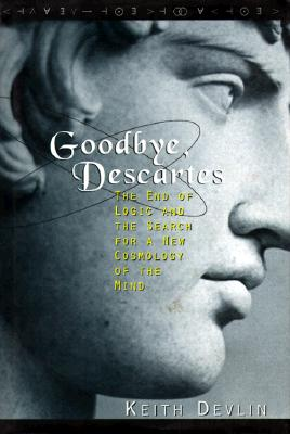 Goodbye, Descartes: The End of Logic and the Search for a New Cosmology of the Mind, Devlin, Keith