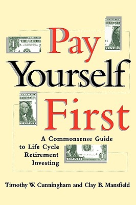 Pay Yourself First: A Commonsense Guide to Life-Cycle Retirement Investing, Cunningham, Timothy W.; Mansfield, Clay B.
