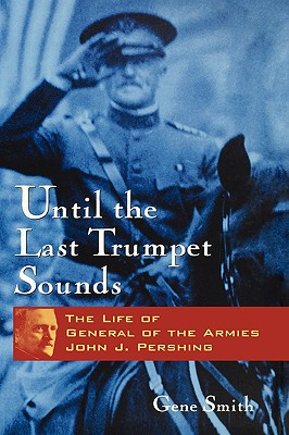 Image for Until the Last Trumpet Sounds: The Life of General of the Armies John J. Pershing
