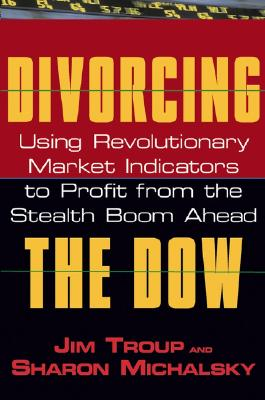 Divorcing the Dow: Using Revolutionary Market Indicators to Profit from the Stealth Boom Ahead, Troup, Jim; Michalsky, Sharon