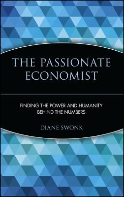 The Passionate Economist: Finding the Power and Humanity Behind the Numbers, Swonk, Diane