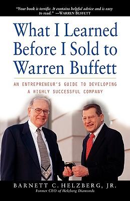 What I Learned Before I Sold to Warren Buffett: An Entrepreneur's Guide to Developing a Highly Successful Company, Helzberg Jr., Barnett C.; Helzberg, Barnett