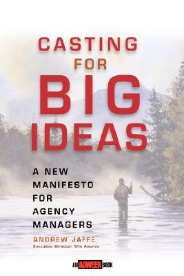 Casting for Big Ideas: A New Manifesto for Agency Managers, Jaffe, Andrew