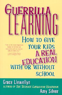 Guerrilla Learning: How to Give Your Kids a Real Education With or Without School, Grace Llewellyn; Amy Silver