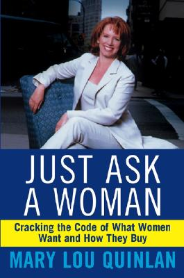 Just Ask a Woman: Cracking the Code of What Women Want and How They Buy, Quinlan, Mary Lou