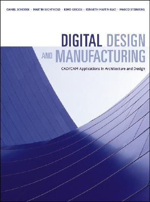 Digital Design And Manufacturing: CAD/CAM Applications In Architecture and Design, Daniel Schodek, Martin Bechthold, James Kimo Griggs, Kenneth Kao, Marco Steinberg
