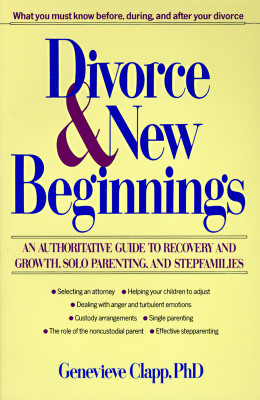 Image for Divorce and New Beginnings: An Authoritative Guide To Recovery and Growth, Solo Parenting, and Stepfamilies