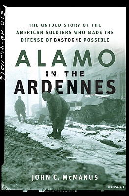 Alamo in the Ardennes: The Untold Story of the American Soldiers Who Made the Defense of Bastogne Possible, McManus, John C.