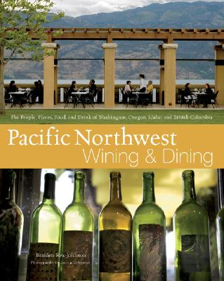 Pacific Northwest Wining and Dining: The People, Places, Food, and Drink of Washington, Oregon, Idaho, and British Columbia, Braiden Rex-Johnson