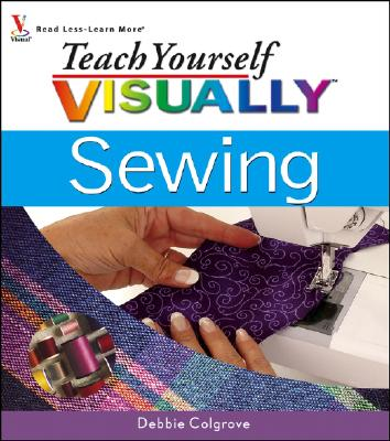 Teach Yourself Visually: Sewing, Debbie Colgrove