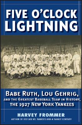 Image for Five O'Clock Lightning: Babe Ruth, Lou Gehrig and the Greatest Baseball Team in History, The 1927 New York Yankees