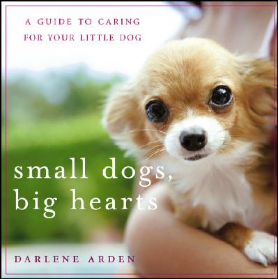 Small Dogs, Big Hearts: A Guide to Caring for Your Little Dog , Revised Edition, Arden, Darlene