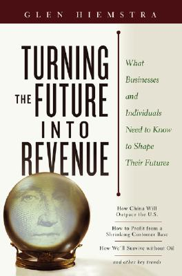 Image for Turning the Future Into Revenue: What Business and Individuals Need to Know to Shape Their Futures