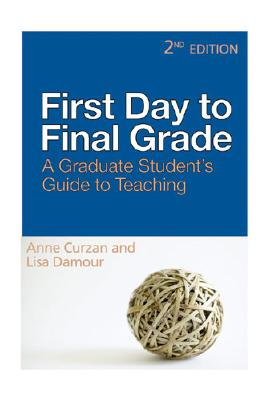 First Day to Final Grade, Second Edition: A Graduate Student's Guide to Teaching, Anne Curzan, Lisa Damour