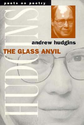 The Glass Anvil (Poets on Poetry), ANDREW HUDGINS