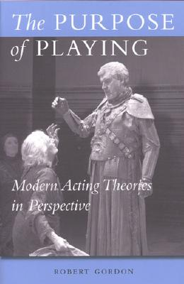 The Purpose of Playing: Modern Acting Theories in Perspective (Theater: Theory/Text/Performance), Gordon, Robert