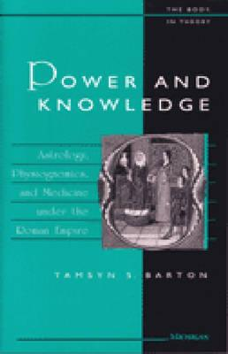 Power and Knowledge: Astrology, Physiognomics, and Medicine under the Roman Empire (The Body, In Theory: Histories of Cultural Materialism) [Paperback], Tamsyn Barton (Author)