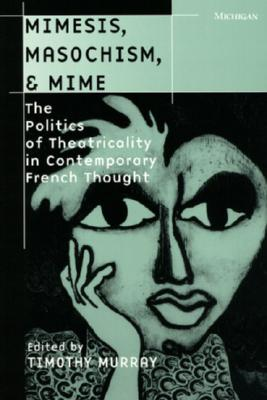 Image for Mimesis, Masochism, & Mime: The Politics of Theatricality in Contemporary French Thought (THEATER: THEORY/TEXT/PERFORMANCE)
