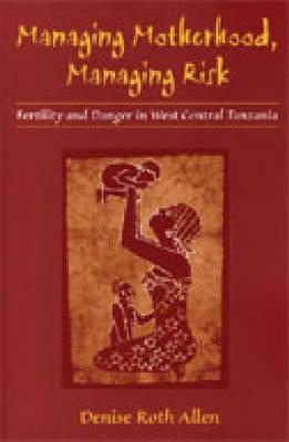Image for Managing Motherhood, Managing Risk: Fertility and Danger in West Central Tanzania