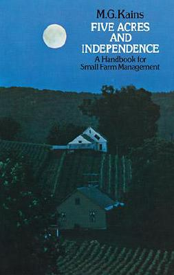 Five Acres and Independence: A Handbook for Small Farm Management, Maurice G. Kains