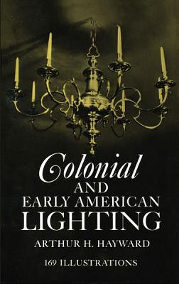Colonial and Early American Lighting, Arthur H. Hayward