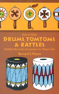 How to Make Drums, Tomtoms and Rattles: Primitive Percussion Instruments for Modern Use, Mason, Bernard Sterling